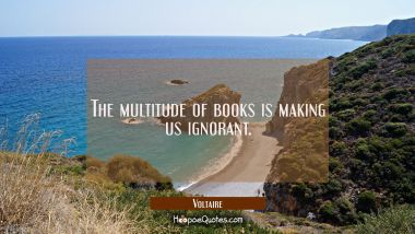 The multitude of books is making us ignorant.
