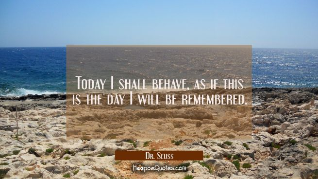 Today I shall behave, as if this is the day I will be remembered.