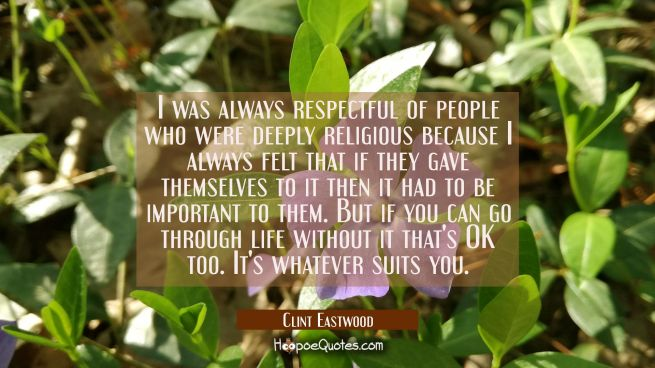 I was always respectful of people who were deeply religious because I always felt that if they gave