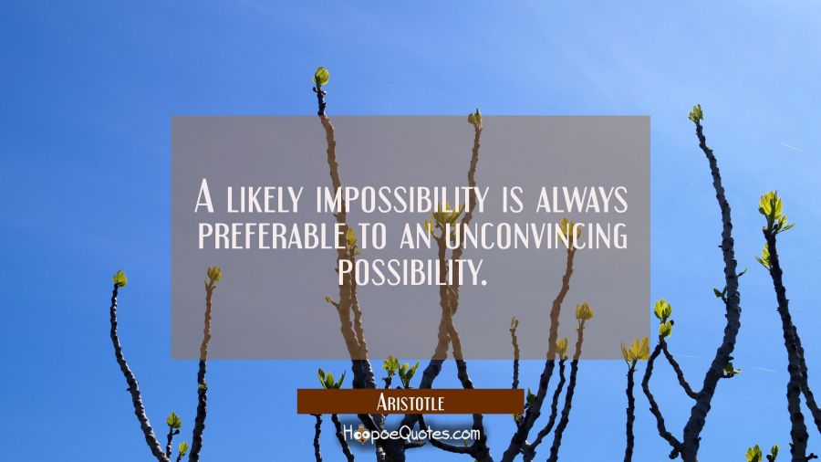 A likely impossibility is always preferable to an unconvincing possibility. Aristotle Quotes
