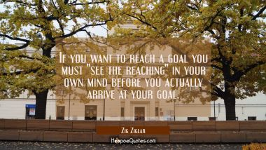 "If you want to reach a goal you must ""see the reaching"" in your own mind before you actually arrive"