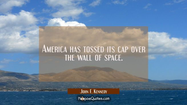 America has tossed its cap over the wall of space.