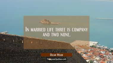 In married life three is company and two none.