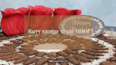 Happy birthday to you, father! Quotes
