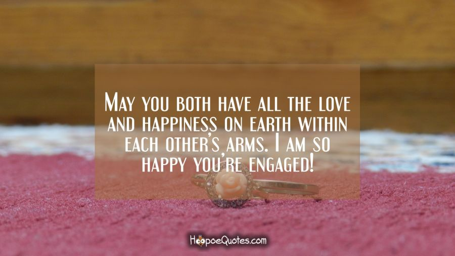 May you both have all the love and happiness on earth within each other's arms. I am so happy you're engaged! Engagement Quotes