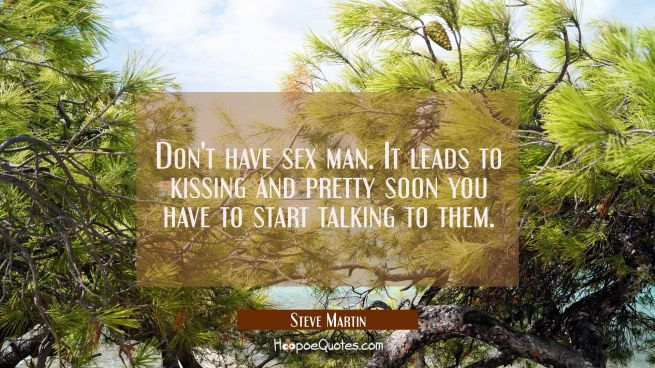 Don't have sex man. It leads to kissing and pretty soon you have to start talking to them.