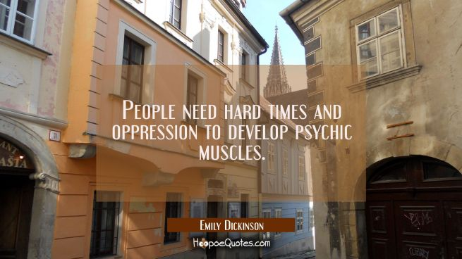 People need hard times and oppression to develop psychic muscles.