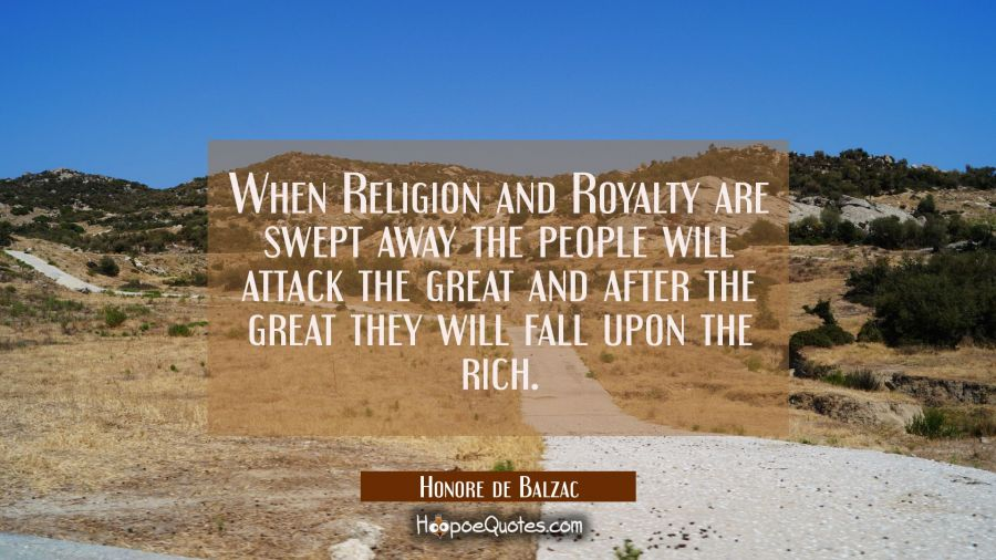 When Religion and Royalty are swept away the people will attack the great and after the great they Honore de Balzac Quotes