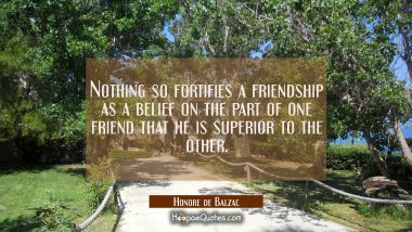 Nothing so fortifies a friendship as a belief on the part of one friend that he is superior to the
