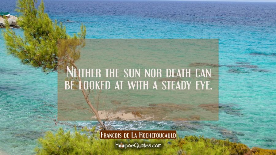 Neither the sun nor death can be looked at with a steady eye. Francois de La Rochefoucauld Quotes