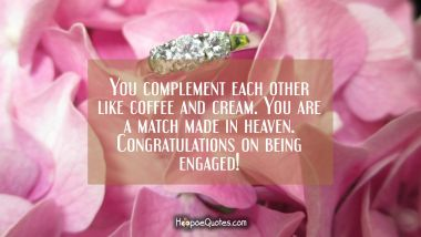 You complement each other like coffee and cream. You are a match made in heaven. Congratulations on being engaged! Engagement Quotes
