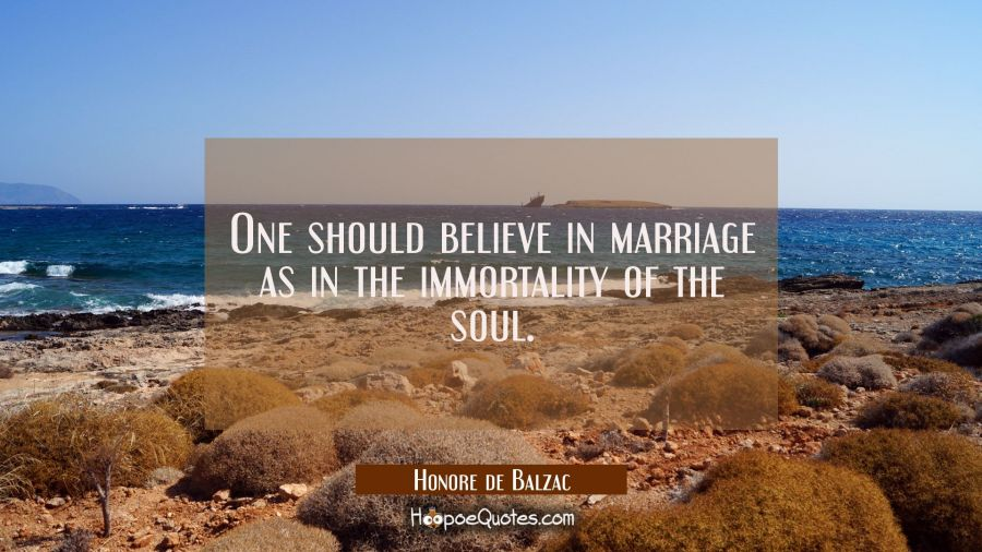 One should believe in marriage as in the immortality of the soul. Honore de Balzac Quotes