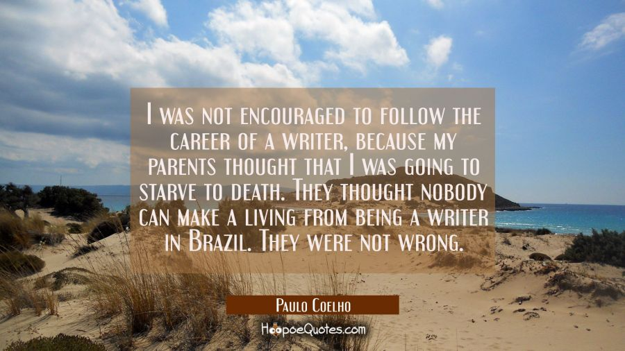 I was not encouraged to follow the career of a writer because my parents thought that I was going t Paulo Coelho Quotes