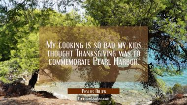My cooking is so bad my kids thought Thanksgiving was to commemorate Pearl Harbor. Phyllis Diller Quotes