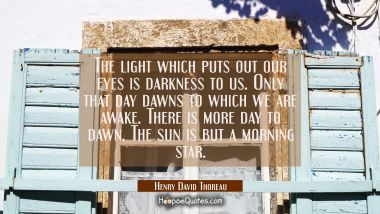 The light which puts out our eyes is darkness to us. Only that day dawns to which we are awake. The