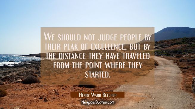 We should not judge people by their peak of excellence, but by the distance they have traveled from