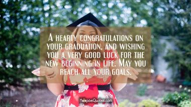 A hearty congratulations on your graduation, and wishing you a very good luck for the new beginning in life. May you reach all your goals.