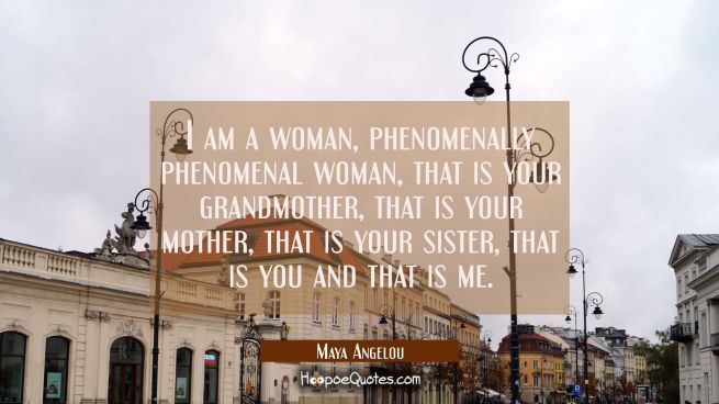 I am a woman phenomenally phenomenal woman that is your grandmother that is your mother that is you