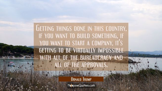 Getting things done in this country if you want to build something if you want to start a company i