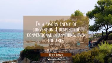I'm a sworn enemy of convention. I despise the conventional in anything even the arts.