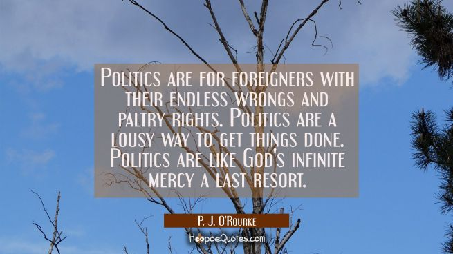 Politics are for foreigners with their endless wrongs and paltry rights. Politics are a lousy way t