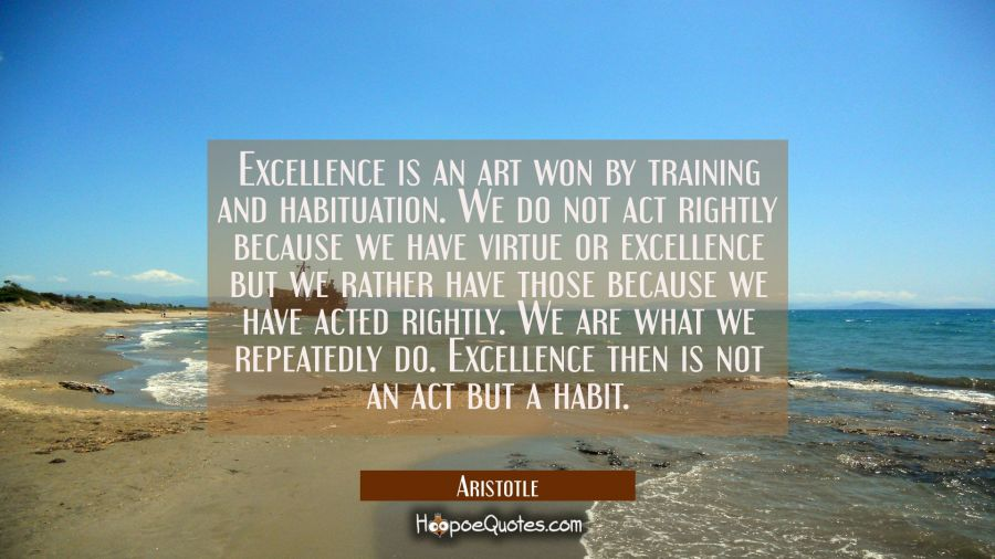 Quote of the Day - Excellence is an art won by training and habituation. We do not act rightly because we have virtue or excellence but we rather have those because we have acted rightly. We are what we repeatedly do. Excellence then is not an act but a habit. - Aristotle