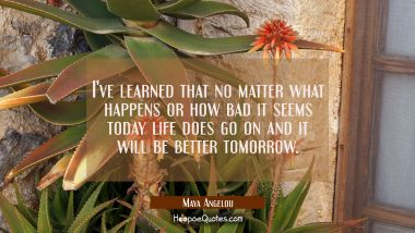 No matter what happens or how bad it seems today life does go on and it will be b Maya Angelou Quotes