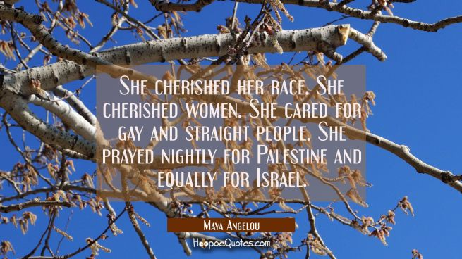 She cherished her race. She cherished women. She cared for gay and straight people. She prayed nigh