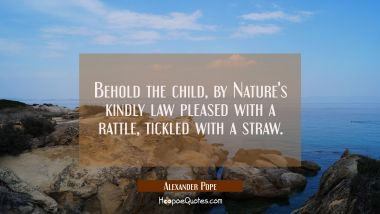 Behold the child by Nature's kindly law pleased with a rattle tickled with a straw.