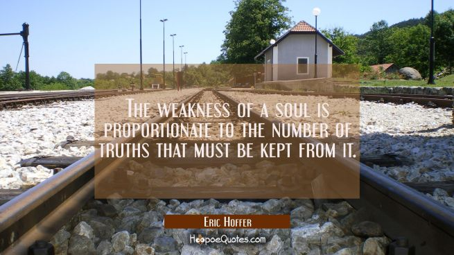 The weakness of a soul is proportionate to the number of truths that must be kept from it.