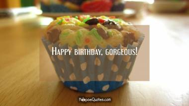 Happy birthday, gorgeous! Birthday Quotes