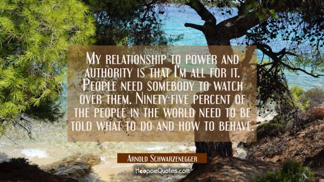 My relationship to power and authority is that I'm all for it. People need somebody to watch over t