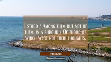 I stood / Among them but not of them, in a shroud / Of thoughts which were not their thoughts.