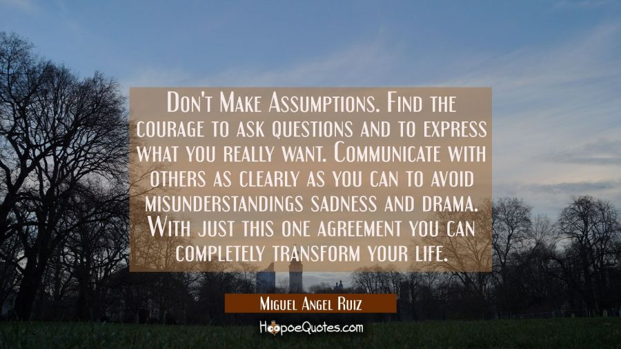 Don't Make Assumptions. Find the courage to ask questions and to express what you really want. Comm Miguel Angel Ruiz Quotes