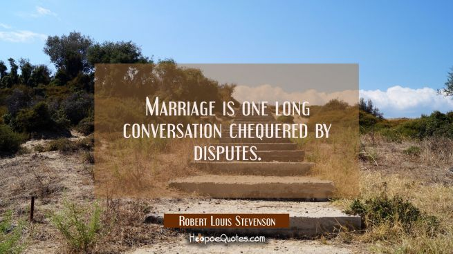 Marriage is one long conversation chequered by disputes.