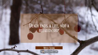 Death ends a life, not a relationship. Mitch Albom Quotes