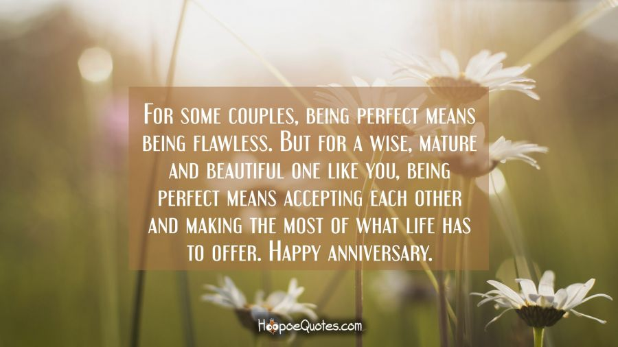 For some couples, being perfect means being flawless. But for a wise, mature and beautiful one like you, being perfect means accepting each other and making the most of what life has to offer. Happy anniversary. Anniversary Quotes