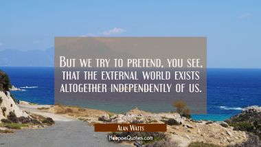 But we try to pretend you see that the external world exists altogether independently of us. Alan Watts Quotes