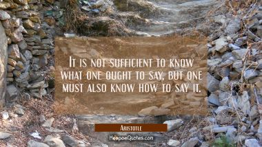 It is not sufficient to know what one ought to say but one must also know how to say it Aristotle Quotes