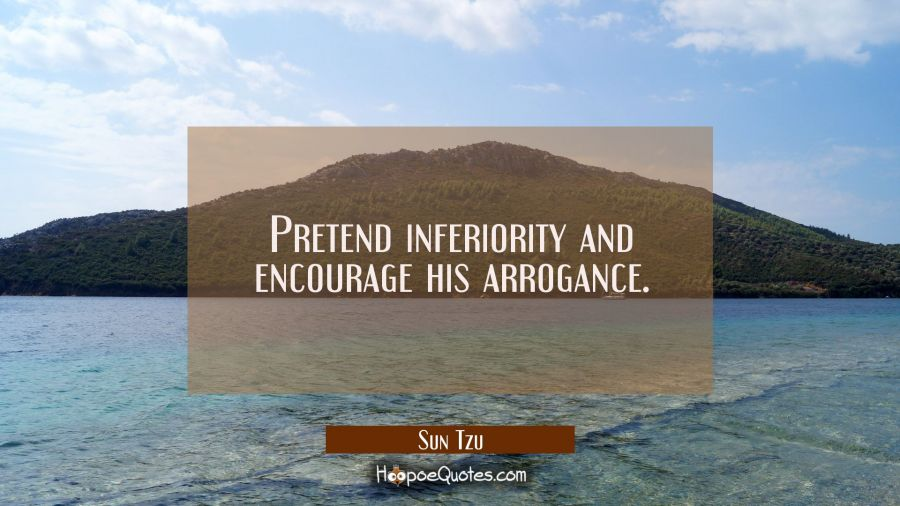 Pretend inferiority and encourage his arrogance. Sun Tzu Quotes