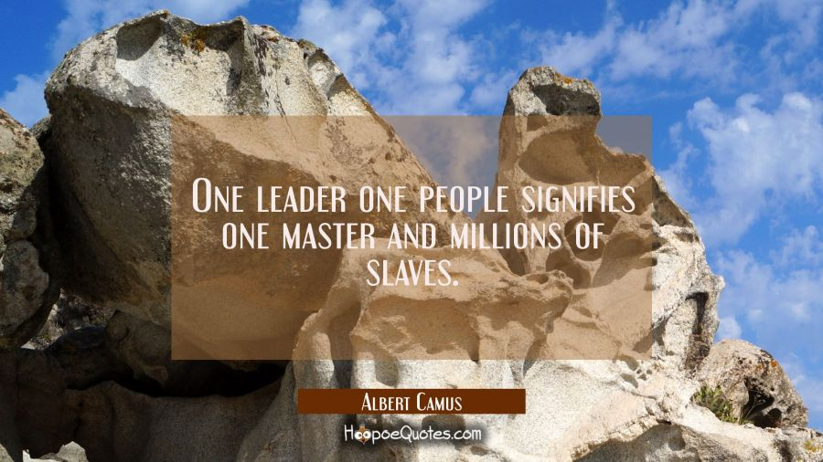 One leader one people signifies one master and millions of slaves. Albert Camus Quotes