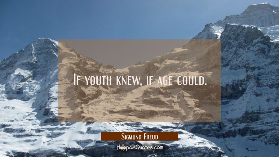 If youth knew, if age could. Sigmund Freud Quotes