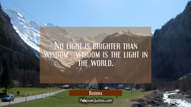 No light is brighter than wisdom wisdom is the light in the world.