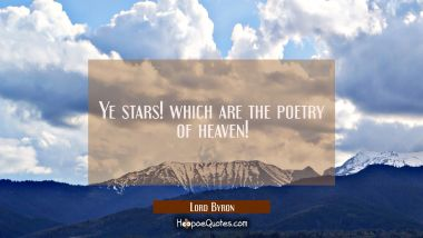 Ye stars! which are the poetry of heaven! Lord Byron Quotes