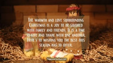 The warmth and love surrounding Christmas is a joy to be savored with family and friends. It is a time to give and share with one another. Here's to wishing you the best this season has to offer. Christmas Quotes