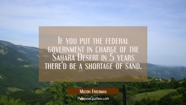 If you put the federal government in charge of the Sahara Desert in 5 years there'd be a shortage o