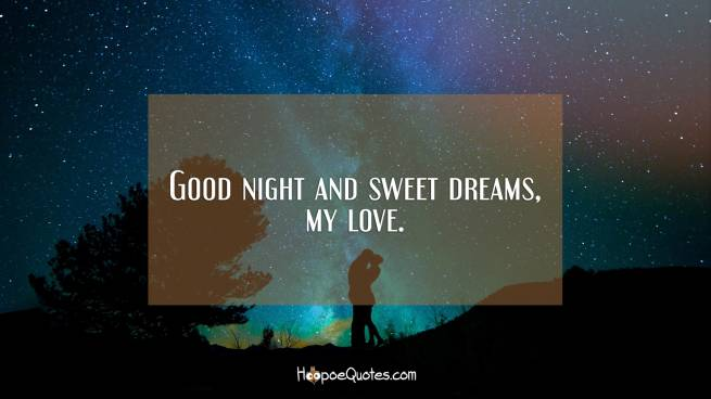 Good night and sweet dreams, my love.