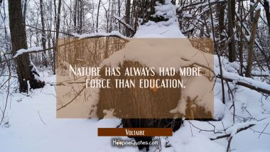 Nature has always had more force than education. Voltaire Quotes