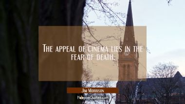 The appeal of cinema lies in the fear of death.