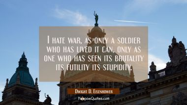 I hate war as only a soldier who has lived it can only as one who has seen its brutality its futili